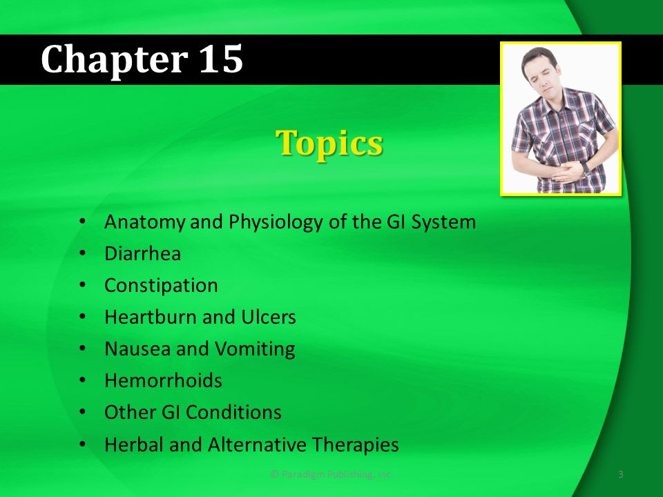 Chapter 15 Topics Anatomy and Physiology of the GI System Diarrhea Constipation Heartburn and Ulcers Nausea and Vomiting Hemorrhoids Other GI Conditions Herbal and Alternative Therapies 3© Paradigm Publishing, Inc.