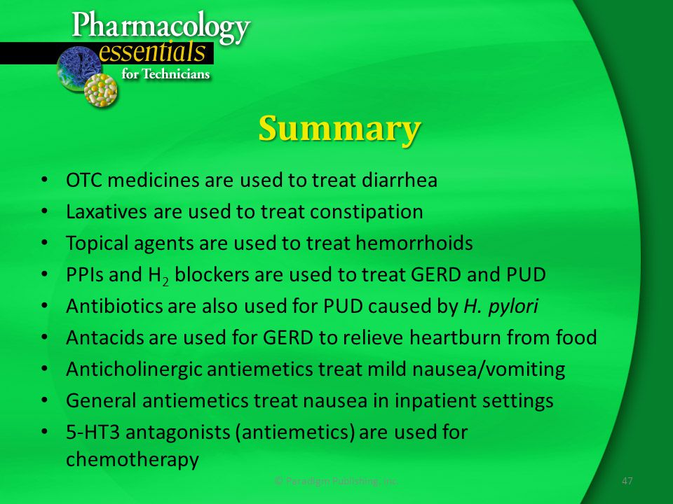 Summary OTC medicines are used to treat diarrhea Laxatives are used to treat constipation Topical agents are used to treat hemorrhoids PPIs and H 2 blockers are used to treat GERD and PUD Antibiotics are also used for PUD caused by H.