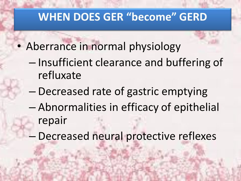 """WHEN DOES GER """"become"""" GERD Aberrance in normal physiology – Insufficient clearance and buffering of refluxate – Decreased rate of gastric emptying –"""