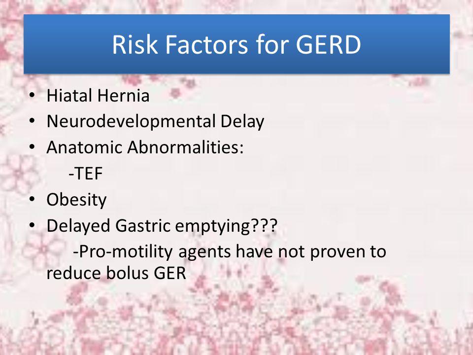 Risk Factors for GERD Hiatal Hernia Neurodevelopmental Delay Anatomic Abnormalities: -TEF Obesity Delayed Gastric emptying??? -Pro-motility agents hav