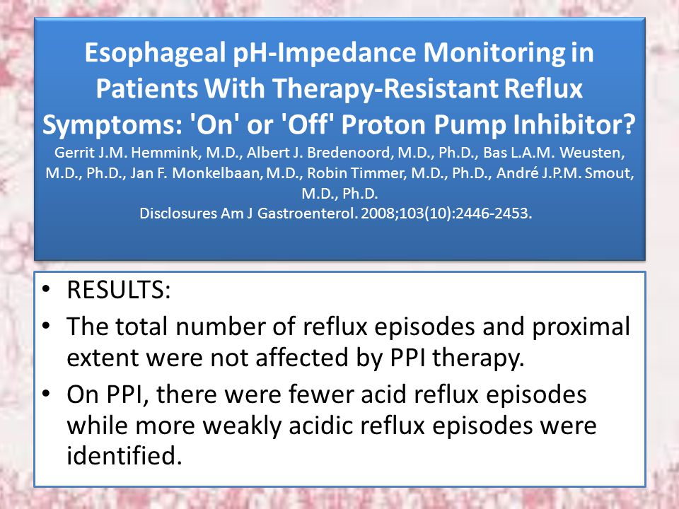 Esophageal pH-Impedance Monitoring in Patients With Therapy-Resistant Reflux Symptoms: 'On' or 'Off' Proton Pump Inhibitor? Gerrit J.M. Hemmink, M.D.,