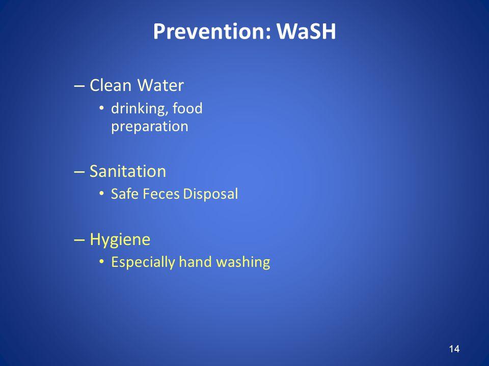 14 Prevention: WaSH – Clean Water drinking, food preparation – Sanitation Safe Feces Disposal – Hygiene Especially hand washing