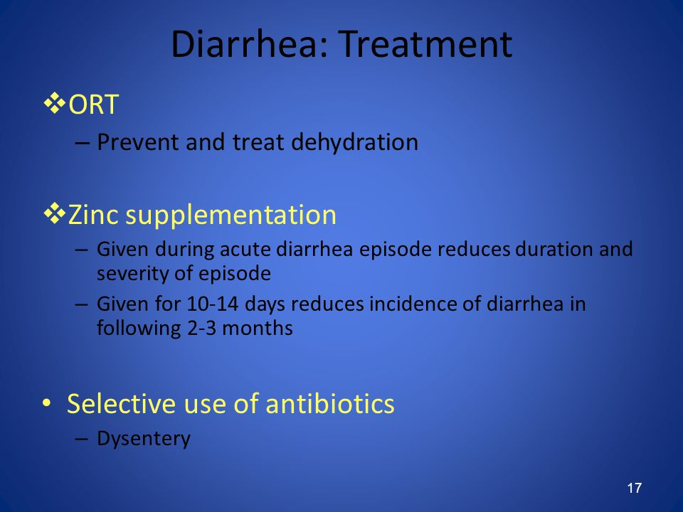 17 Diarrhea: Treatment  ORT – Prevent and treat dehydration  Zinc supplementation – Given during acute diarrhea episode reduces duration and severity of episode – Given for 10-14 days reduces incidence of diarrhea in following 2-3 months Selective use of antibiotics – Dysentery
