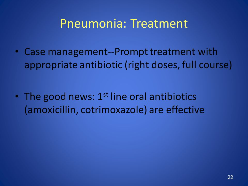 22 Pneumonia: Treatment Case management--Prompt treatment with appropriate antibiotic (right doses, full course) The good news: 1 st line oral antibiotics (amoxicillin, cotrimoxazole) are effective