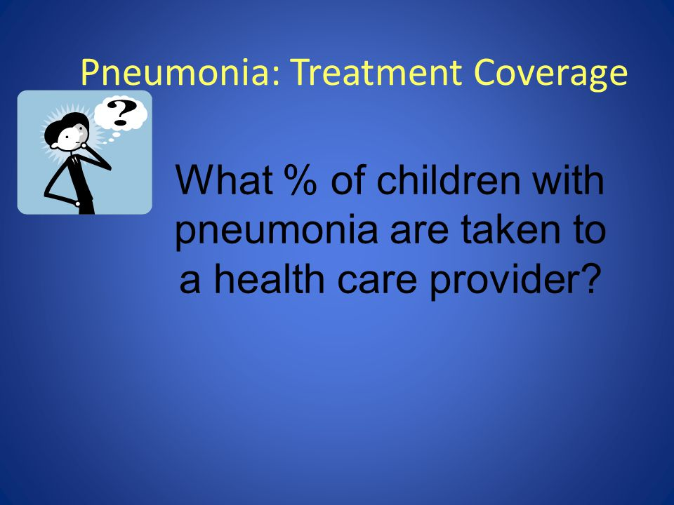 Pneumonia: Treatment Coverage What % of children with pneumonia are taken to a health care provider?