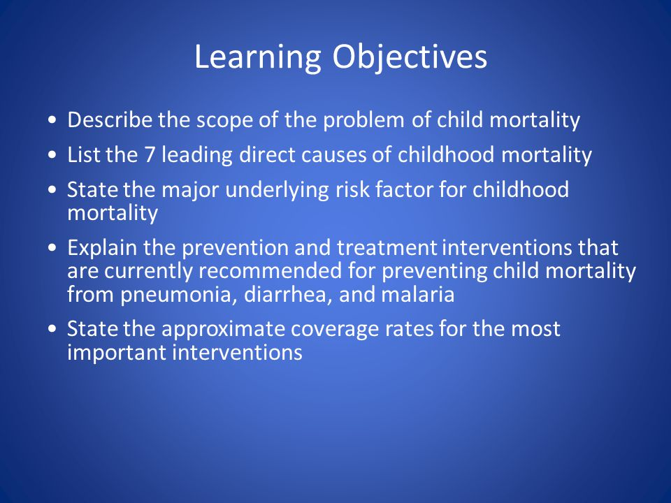 Learning Objectives Describe the scope of the problem of child mortality List the 7 leading direct causes of childhood mortality State the major underlying risk factor for childhood mortality Explain the prevention and treatment interventions that are currently recommended for preventing child mortality from pneumonia, diarrhea, and malaria State the approximate coverage rates for the most important interventions