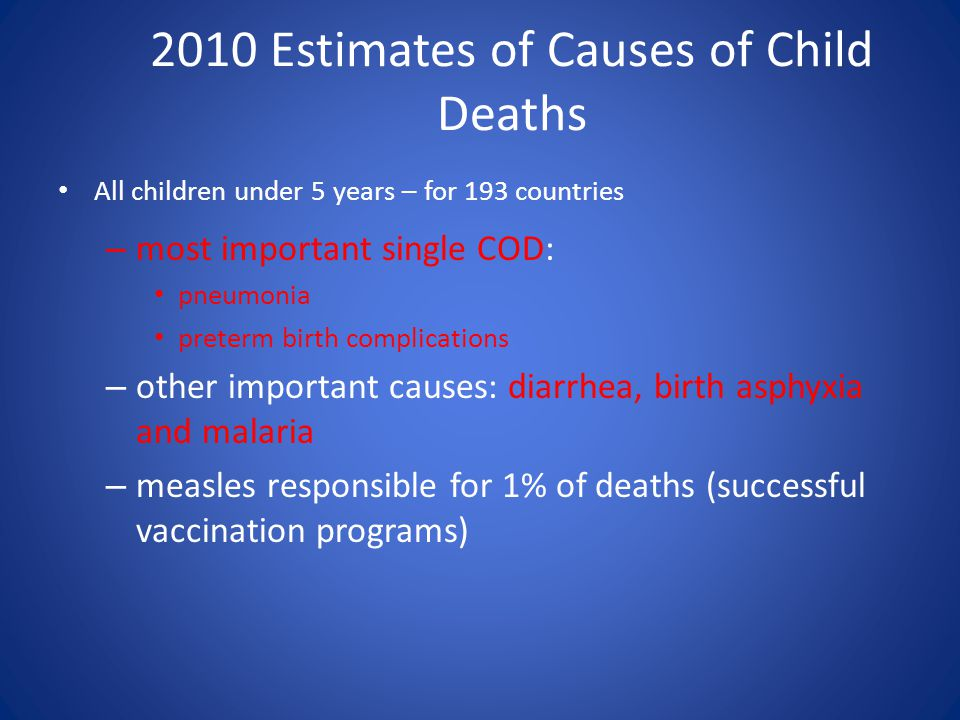 2010 Estimates of Causes of Child Deaths All children under 5 years – for 193 countries – most important single COD: pneumonia preterm birth complicat