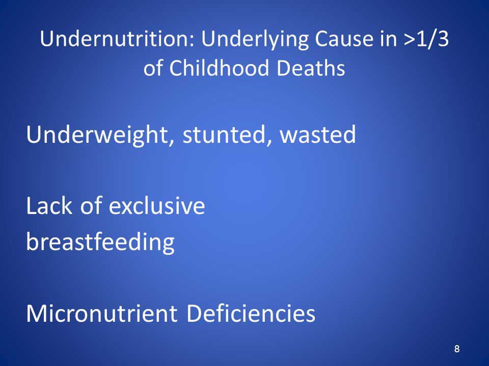 8 Undernutrition: Underlying Cause in >1/3 of Childhood Deaths Underweight, stunted, wasted Lack of exclusive breastfeeding Micronutrient Deficiencies