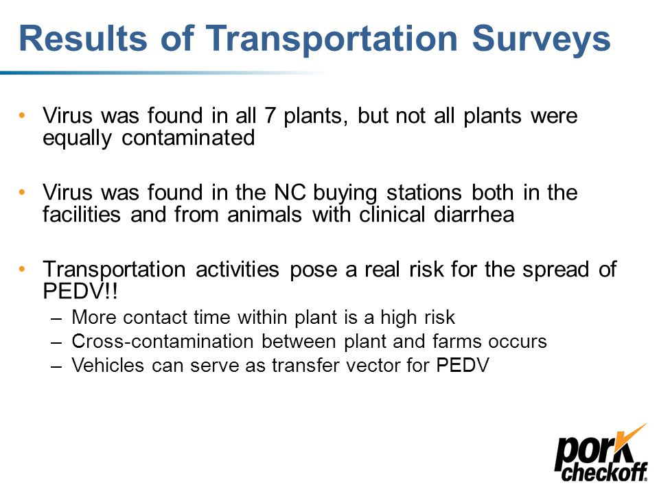 Transportation Research Completed in June 2013, an initial survey performed at 7 market hog plants in the Midwest (Lowe et al.) –669 environmental samples collected and found PEDV – Swiffered trucks at entry to a plant and at exit from the plant June 2013: Buying station survey in NC – 4 locations (Turner) –Swabbed chutes and pigs