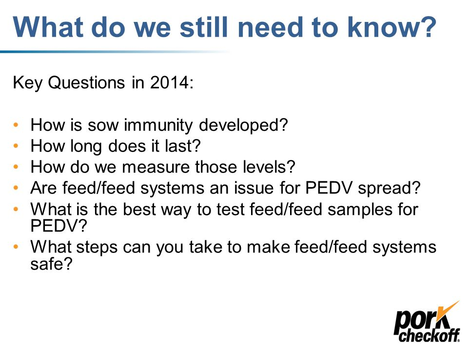 What we learned in 2013 1.PEDV is a fecal-oral spread disease 2.PEDV can survive a fairly long time in different conditions and temperatures – best in cold/damp conditions 3.Transportation is a big risk for spreading the virus.