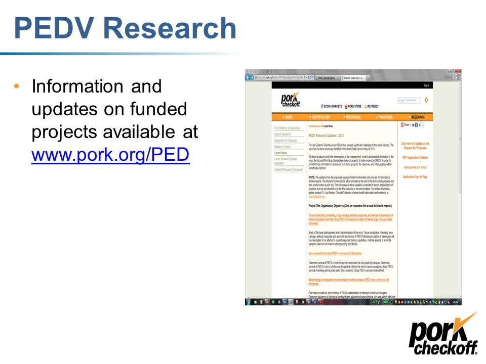Additional funded research The Committee funded 7 projects: –PEDV antibody-based diagnostic test improvement for evaluation of immunity in milk, feces and serum –PDCoV ELISA development –Development of pseudotyped reporter viruses for detection and characterization of neutralizing antibody response to PEDV and Deltacoronavirus –Development of reagents and serological assays for Porcine Deltacoronavirus (PDCoV) –Development of pig oral fluid based virus neutralization assay and mucosal B cell responses to PEDV: potential tools to monitor herd immune status –The pathogenesis and characterization of porcine epidemic diarrhea virus (PEDV) and porcine enteric deltacoronavirus (PdCoV) in neonatal gnotobiotic swine –Determination of the sites of tissue localization, routes of viral shedding, duration of virus carriage, kinetics of antibody response, and potential of aerosol transmission of Porcine Deltacoronavirus (PDCoV) following inoculation of nursing pigs