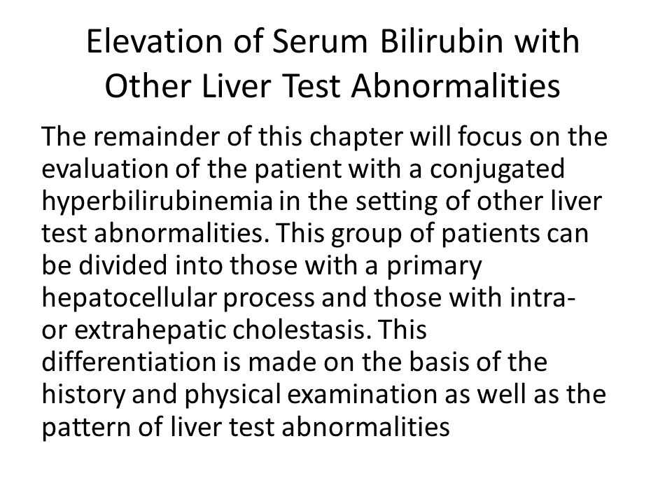 Elevation of Serum Bilirubin with Other Liver Test Abnormalities The remainder of this chapter will focus on the evaluation of the patient with a conj