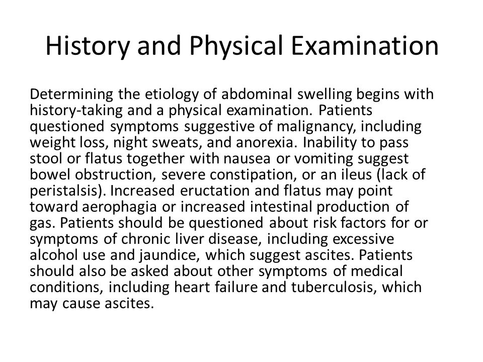 History and Physical Examination Determining the etiology of abdominal swelling begins with history-taking and a physical examination.
