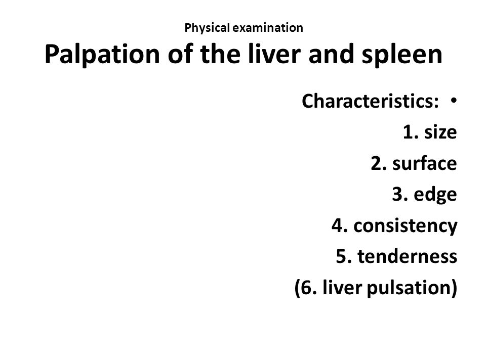 Physical examination Palpation of the liver and spleen Characteristics: 1.