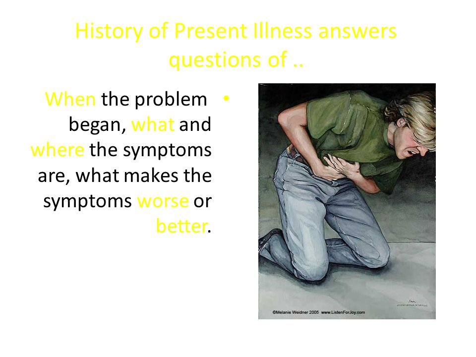 History of Present Illness answers questions of.. When the problem began, what and where the symptoms are, what makes the symptoms worse or better.