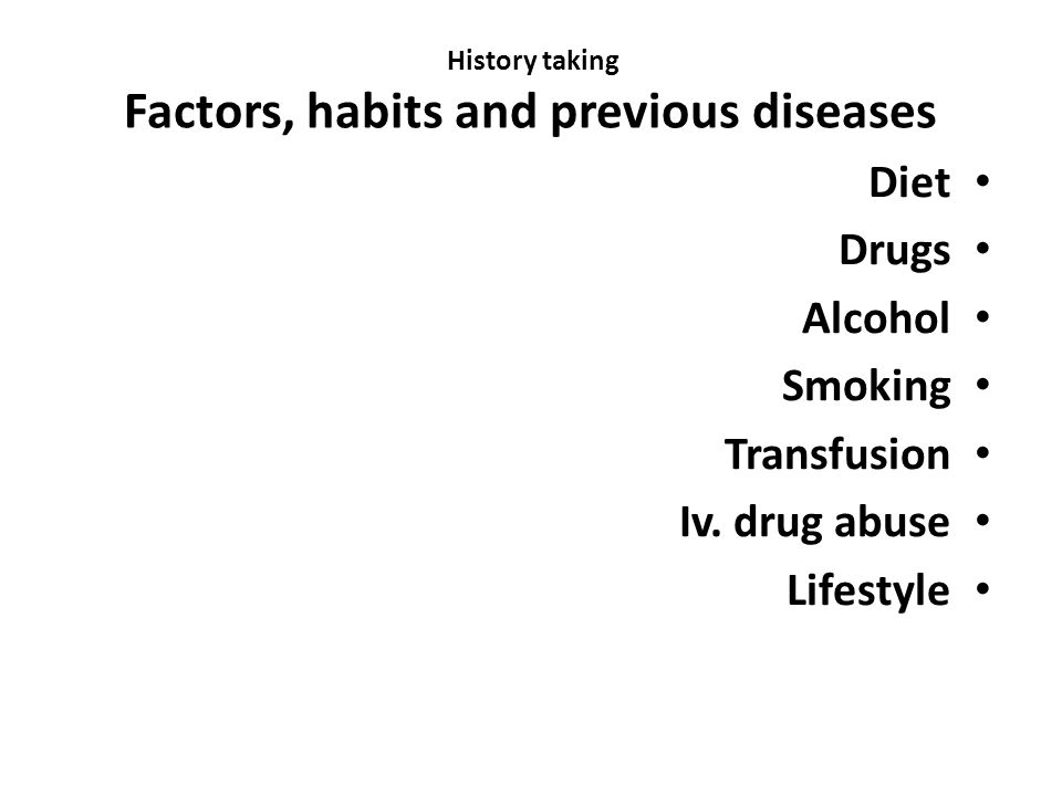 History taking Factors, habits and previous diseases Diet Drugs Alcohol Smoking Transfusion Iv.
