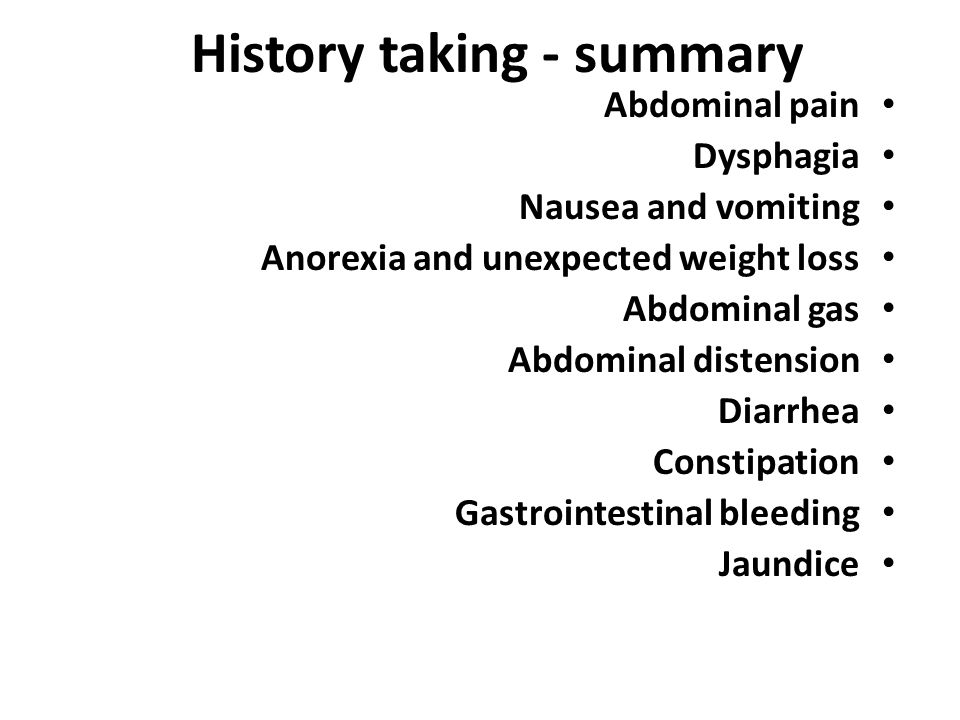 History taking - summary Abdominal pain Dysphagia Nausea and vomiting Anorexia and unexpected weight loss Abdominal gas Abdominal distension Diarrhea Constipation Gastrointestinal bleeding Jaundice