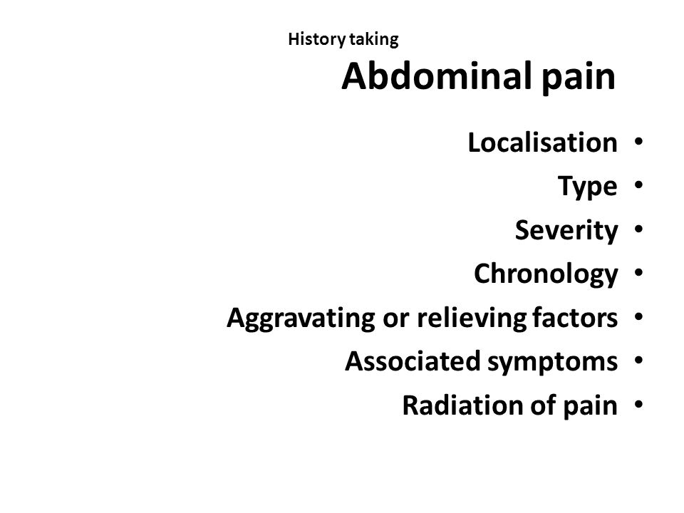History taking Abdominal pain Localisation Type Severity Chronology Aggravating or relieving factors Associated symptoms Radiation of pain