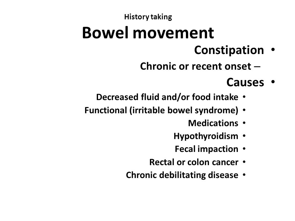 History taking Bowel movement Constipation – Chronic or recent onset Causes Decreased fluid and/or food intake Functional (irritable bowel syndrome) M
