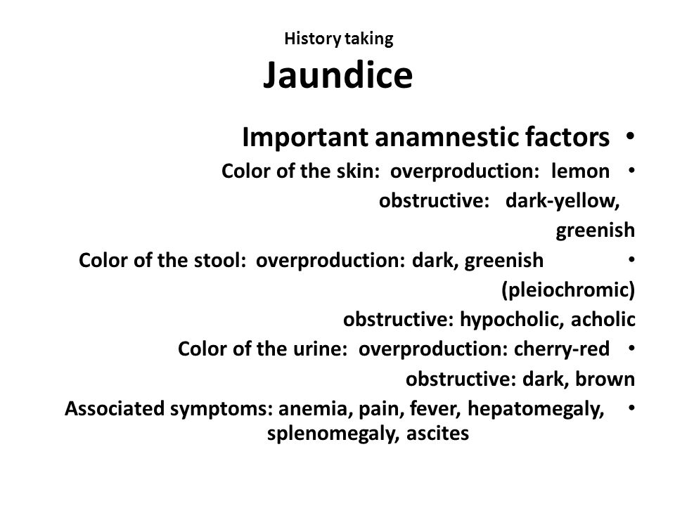 History taking Jaundice Important anamnestic factors Color of the skin: overproduction: lemon obstructive: dark-yellow, greenish Color of the stool: overproduction: dark, greenish (pleiochromic) obstructive: hypocholic, acholic Color of the urine: overproduction: cherry-red obstructive: dark, brown Associated symptoms: anemia, pain, fever, hepatomegaly, splenomegaly, ascites