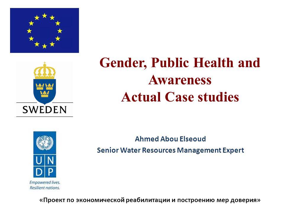 «Проект по экономической реабилитации и построению мер доверия» Gender, Public Health and Awareness Actual Case studies Ahmed Abou Elseoud Senior Water Resources Management Expert
