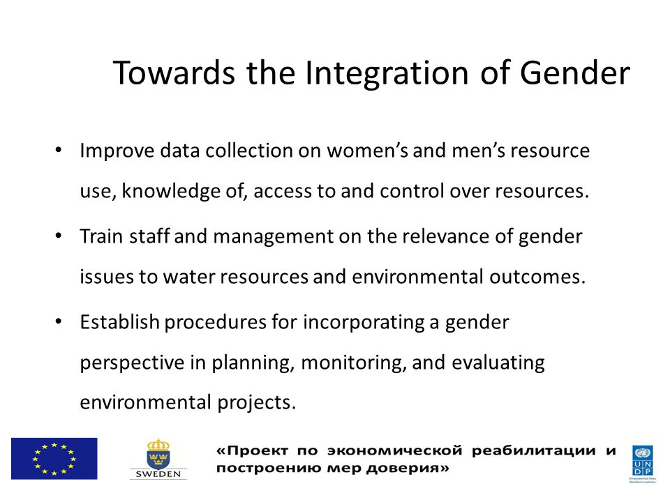 Towards the Integration of Gender Improve data collection on women's and men's resource use, knowledge of, access to and control over resources.