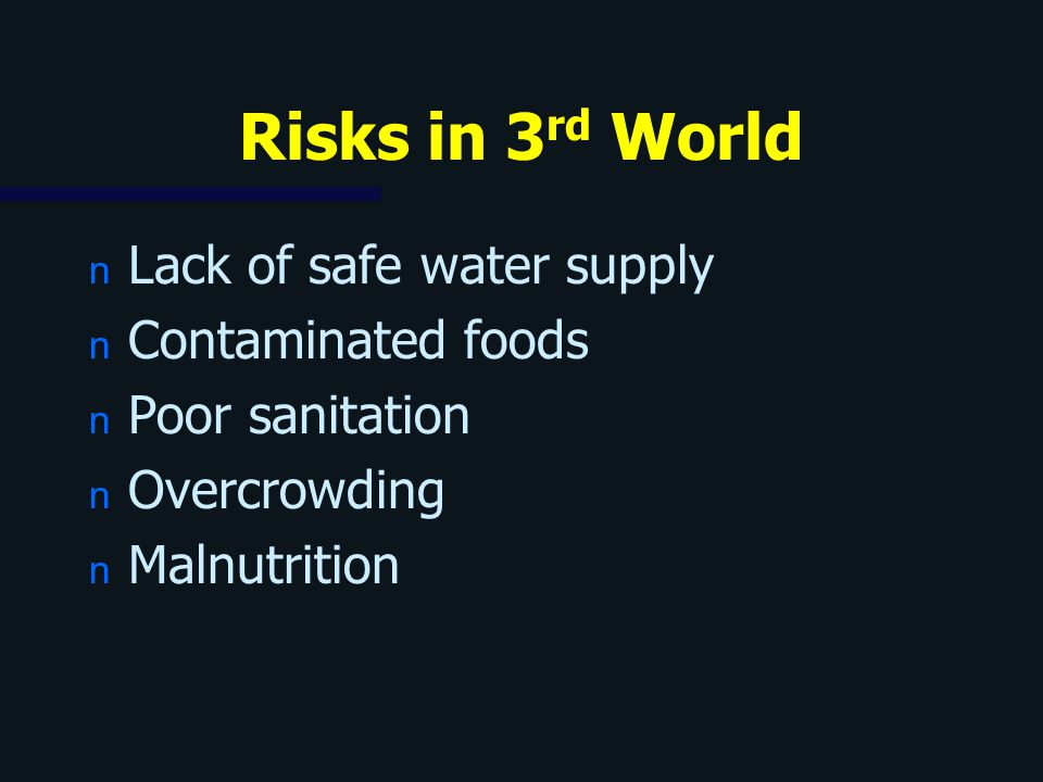 Risks in 3 rd World n Lack of safe water supply n Contaminated foods n Poor sanitation n Overcrowding n Malnutrition