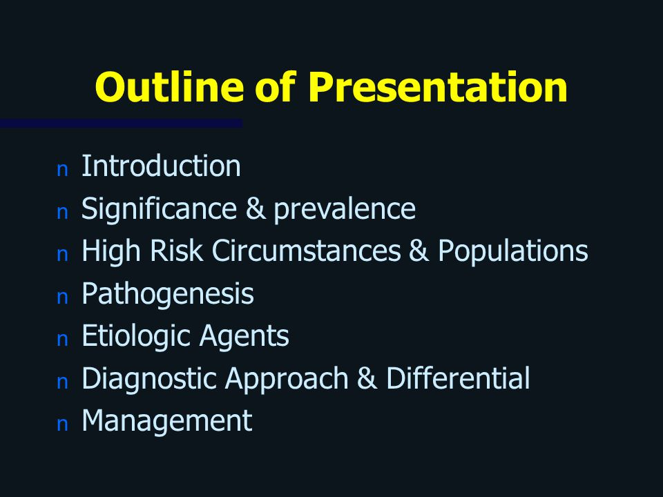 Outline of Presentation n Introduction n Significance & prevalence n High Risk Circumstances & Populations n Pathogenesis n Etiologic Agents n Diagnos