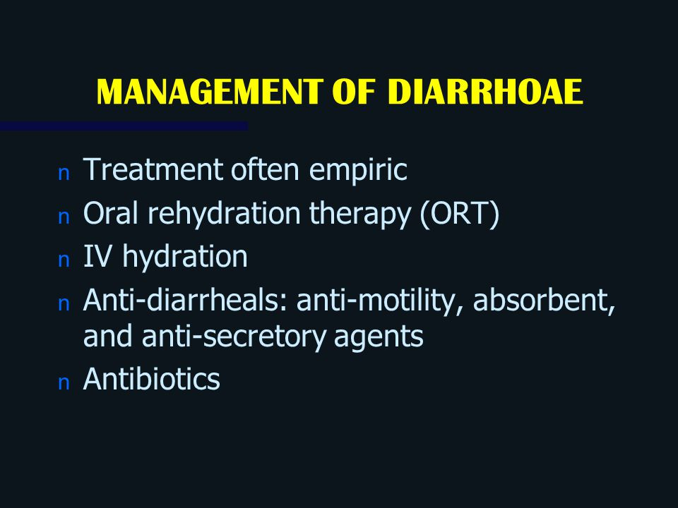 MANAGEMENT OF DIARRHOAE n Treatment often empiric n Oral rehydration therapy (ORT) n IV hydration n Anti-diarrheals: anti-motility, absorbent, and ant