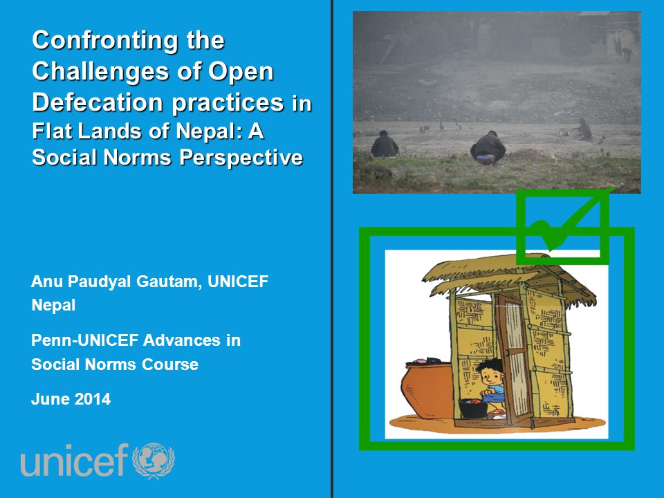 Confronting the Challenges of Open Defecation practices in Flat Lands of Nepal: A Social Norms Perspective Anu Paudyal Gautam, UNICEF Nepal Penn-UNICEF Advances in Social Norms Course June 2014
