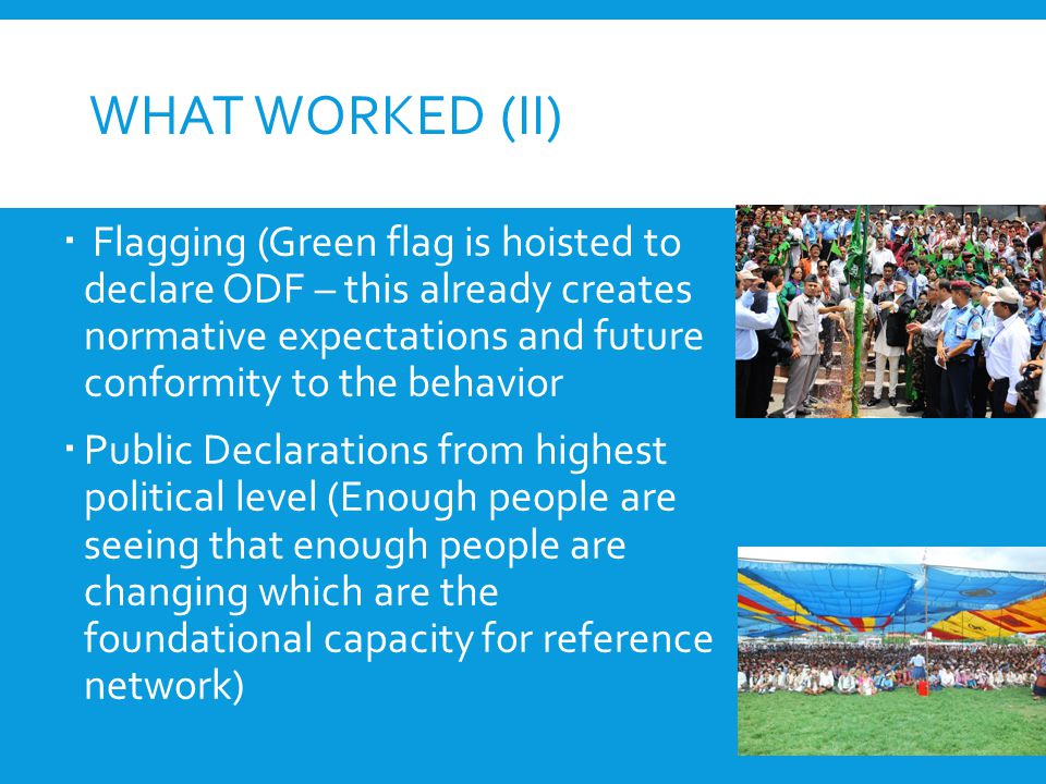 WHAT WORKED (II)  Flagging (Green flag is hoisted to declare ODF – this already creates normative expectations and future conformity to the behavior  Public Declarations from highest political level (Enough people are seeing that enough people are changing which are the foundational capacity for reference network)