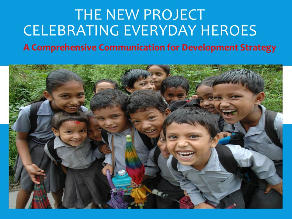 THE NEW PROJECT CELEBRATING EVERYDAY HEROES A Comprehensive Communication for Development Strategy