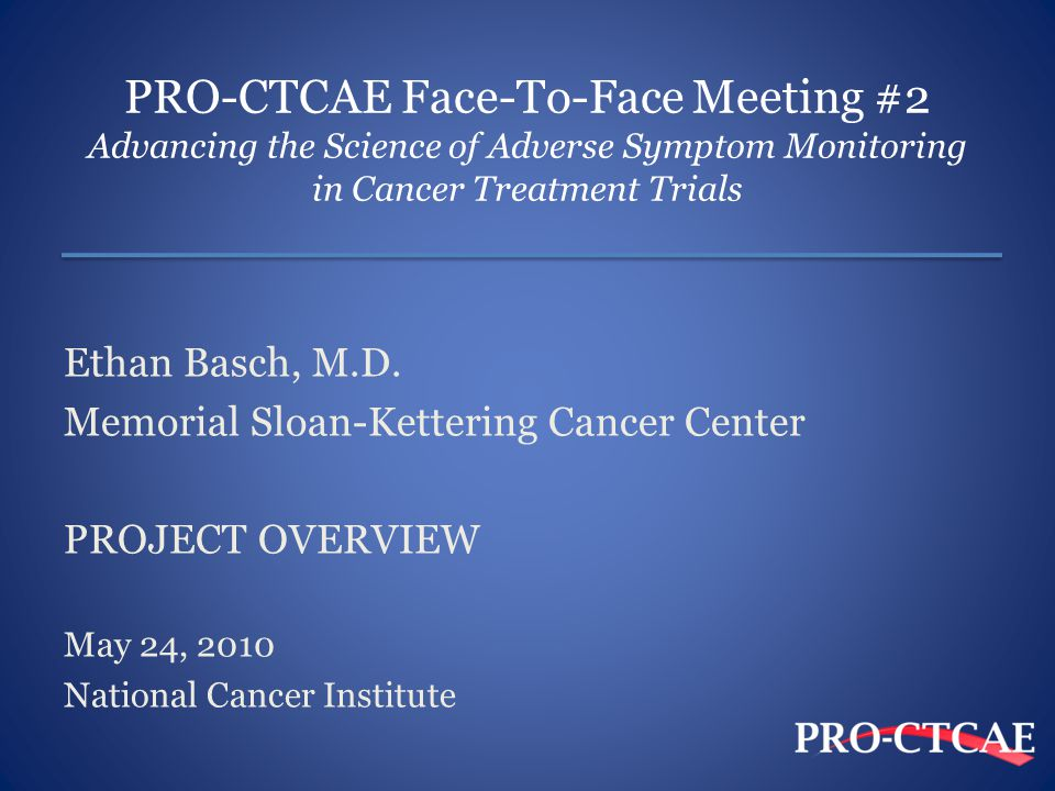 PRO-CTCAE Face-To-Face Meeting #2 Advancing the Science of Adverse Symptom Monitoring in Cancer Treatment Trials Ethan Basch, M.D.