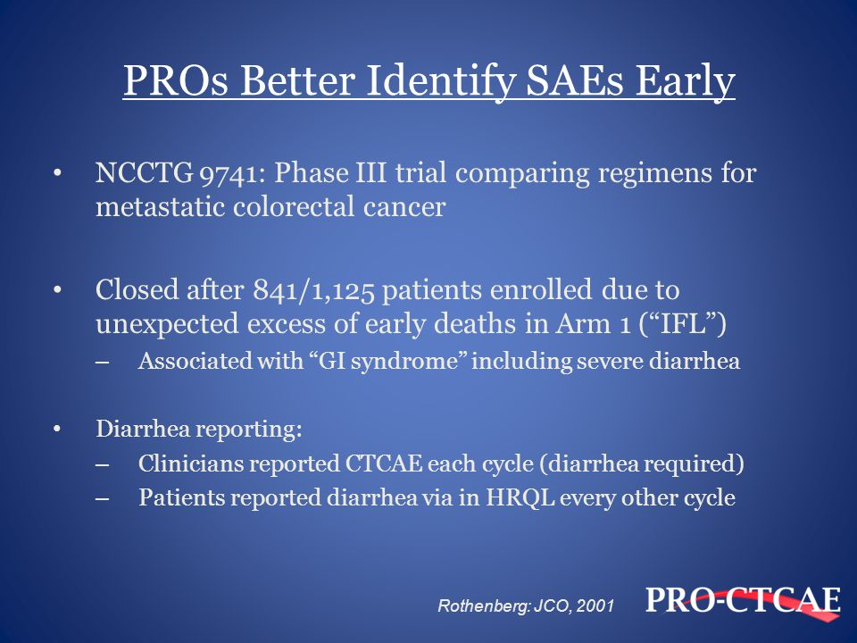 PROs Better Identify SAEs Early NCCTG 9741: Phase III trial comparing regimens for metastatic colorectal cancer Closed after 841/1,125 patients enrolled due to unexpected excess of early deaths in Arm 1 ( IFL ) – Associated with GI syndrome including severe diarrhea Diarrhea reporting: – Clinicians reported CTCAE each cycle (diarrhea required) – Patients reported diarrhea via in HRQL every other cycle Rothenberg: JCO, 2001