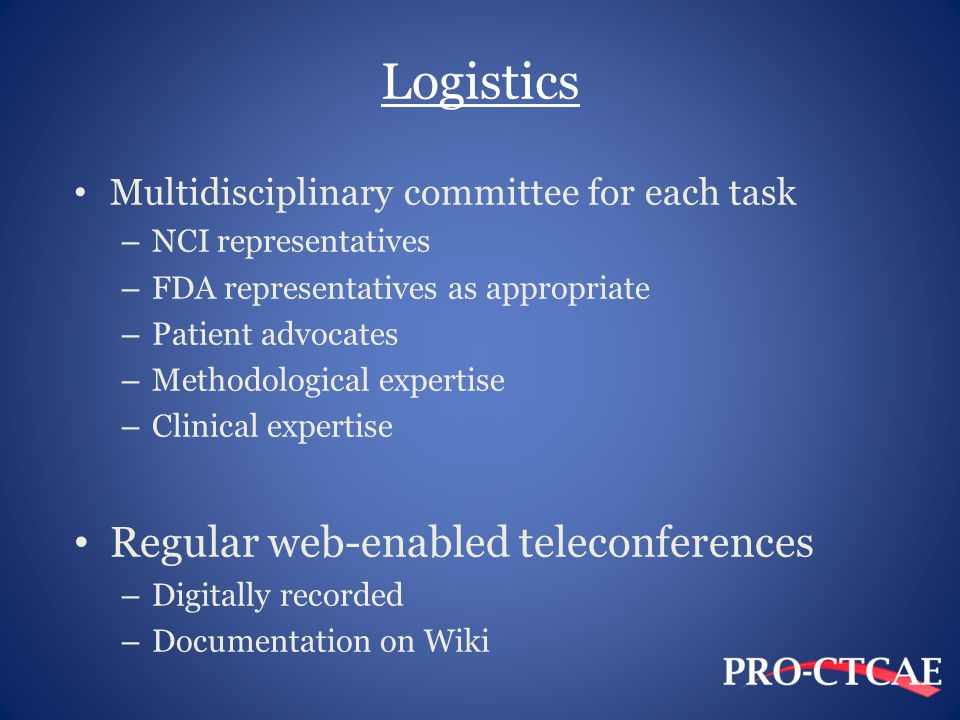 Logistics Multidisciplinary committee for each task – NCI representatives – FDA representatives as appropriate – Patient advocates – Methodological expertise – Clinical expertise Regular web-enabled teleconferences – Digitally recorded – Documentation on Wiki