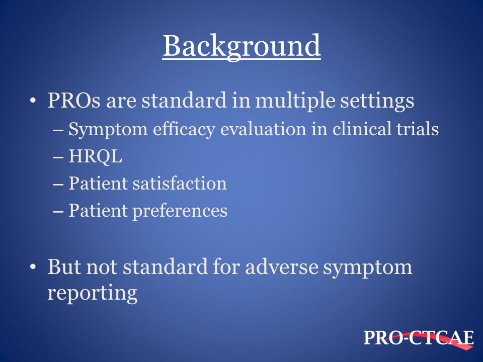 Background PROs are standard in multiple settings – Symptom efficacy evaluation in clinical trials – HRQL – Patient satisfaction – Patient preferences But not standard for adverse symptom reporting