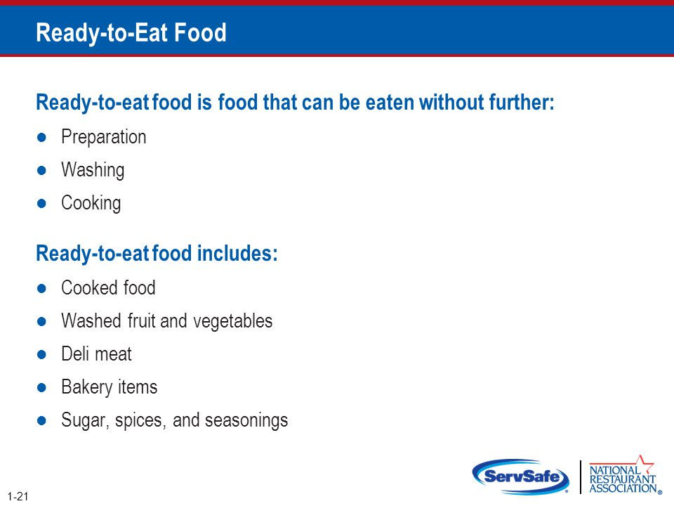 Ready-to-Eat Food Ready-to-eat food is food that can be eaten without further: Preparation Washing Cooking Ready-to-eat food includes: Cooked food Was
