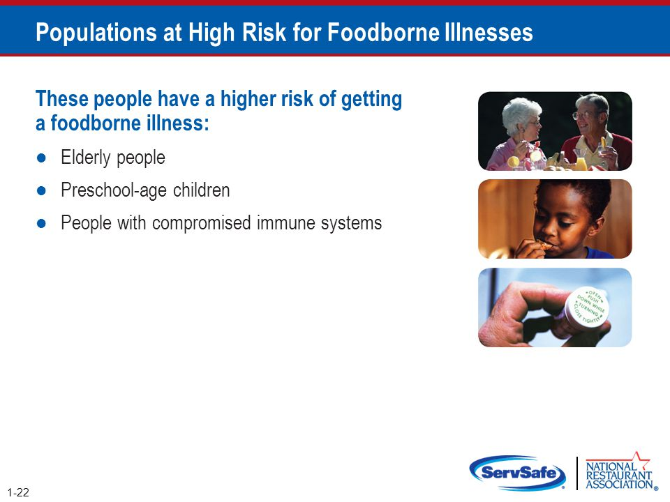 Populations at High Risk for Foodborne Illnesses These people have a higher risk of getting a foodborne illness: Elderly people Preschool-age children
