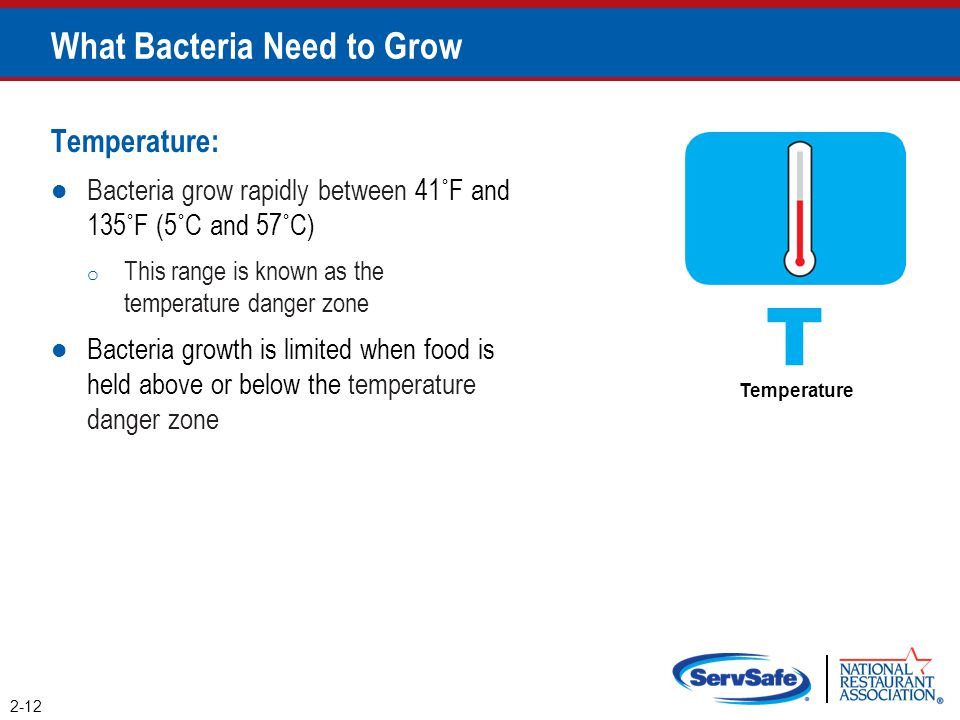 Temperature: Bacteria grow rapidly between 41˚F and 135˚F (5˚C and 57˚C) o This range is known as the temperature danger zone Bacteria growth is limit