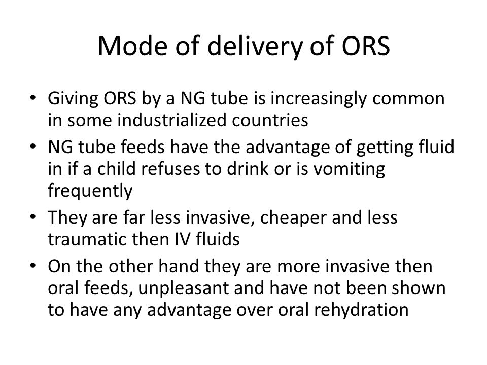 Mode of delivery of ORS Giving ORS by a NG tube is increasingly common in some industrialized countries NG tube feeds have the advantage of getting fluid in if a child refuses to drink or is vomiting frequently They are far less invasive, cheaper and less traumatic then IV fluids On the other hand they are more invasive then oral feeds, unpleasant and have not been shown to have any advantage over oral rehydration