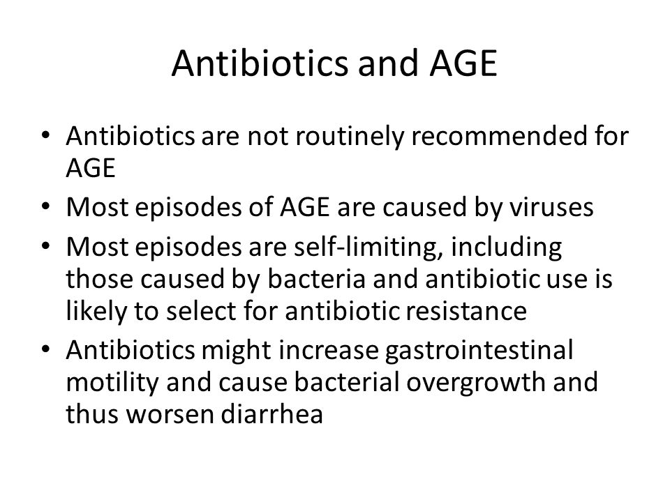 Antibiotics and AGE Antibiotics are not routinely recommended for AGE Most episodes of AGE are caused by viruses Most episodes are self-limiting, including those caused by bacteria and antibiotic use is likely to select for antibiotic resistance Antibiotics might increase gastrointestinal motility and cause bacterial overgrowth and thus worsen diarrhea