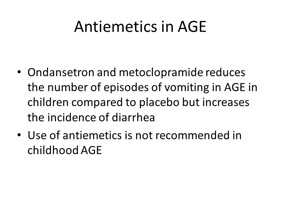 Antiemetics in AGE Ondansetron and metoclopramide reduces the number of episodes of vomiting in AGE in children compared to placebo but increases the incidence of diarrhea Use of antiemetics is not recommended in childhood AGE