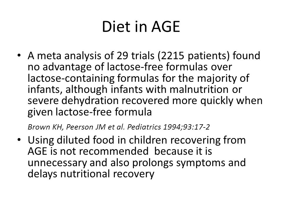 Diet in AGE A meta analysis of 29 trials (2215 patients) found no advantage of lactose-free formulas over lactose-containing formulas for the majority of infants, although infants with malnutrition or severe dehydration recovered more quickly when given lactose-free formula Brown KH, Peerson JM et al.