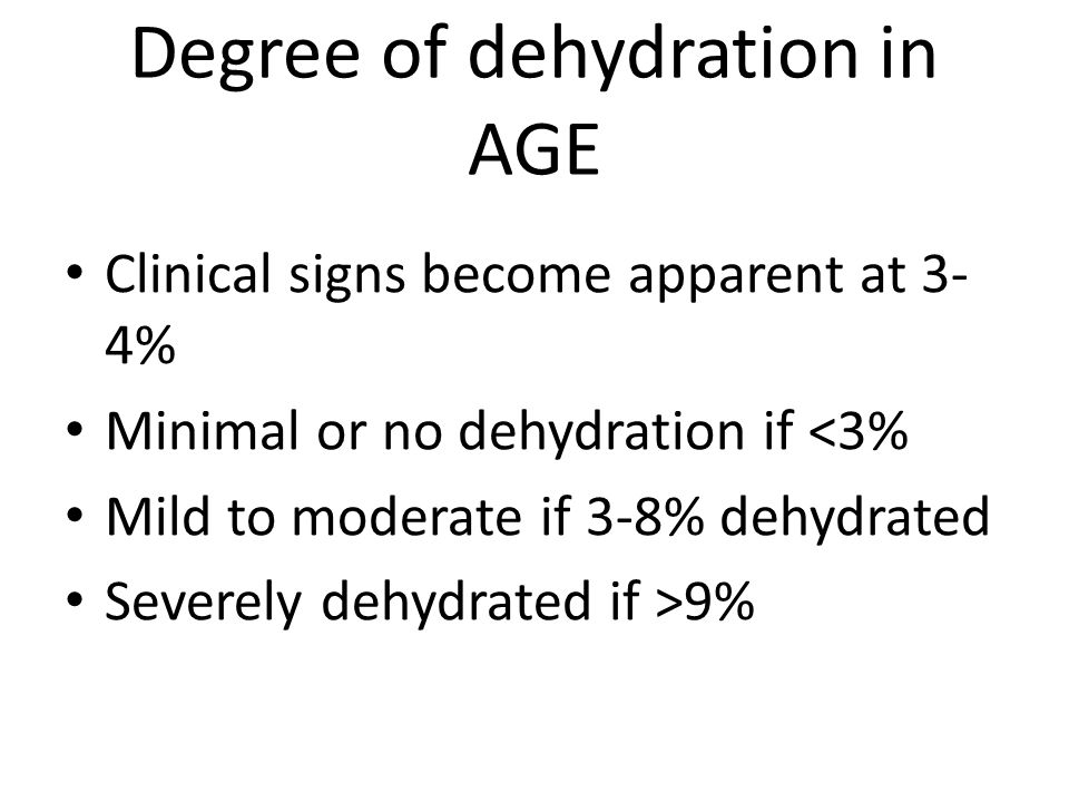 Degree of dehydration in AGE Clinical signs become apparent at 3- 4% Minimal or no dehydration if <3% Mild to moderate if 3-8% dehydrated Severely dehydrated if >9%
