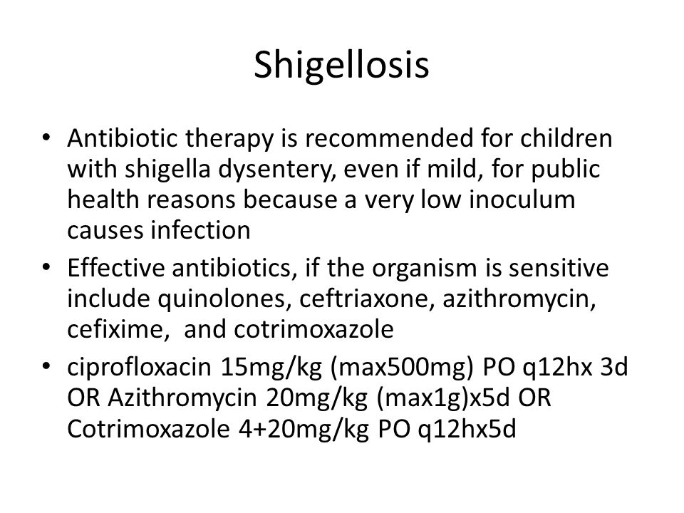 Shigellosis Antibiotic therapy is recommended for children with shigella dysentery, even if mild, for public health reasons because a very low inoculum causes infection Effective antibiotics, if the organism is sensitive include quinolones, ceftriaxone, azithromycin, cefixime, and cotrimoxazole ciprofloxacin 15mg/kg (max500mg) PO q12hx 3d OR Azithromycin 20mg/kg (max1g)x5d OR Cotrimoxazole 4+20mg/kg PO q12hx5d