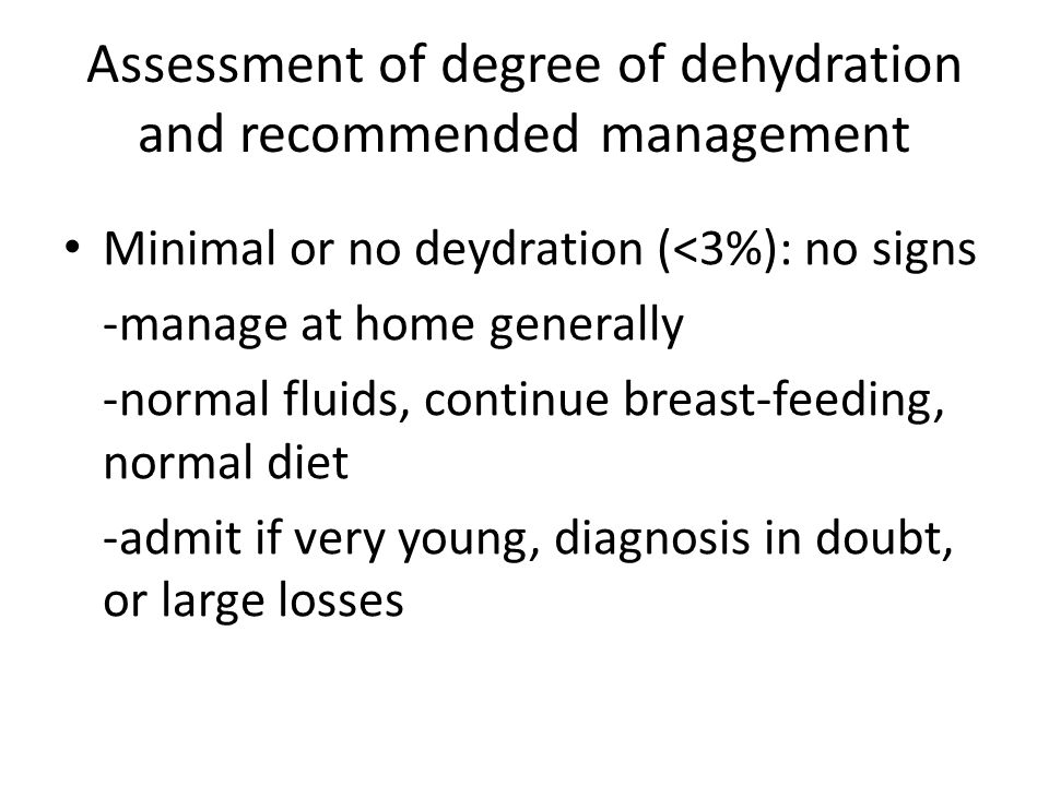 Assessment of degree of dehydration and recommended management Minimal or no deydration (<3%): no signs -manage at home generally -normal fluids, continue breast-feeding, normal diet -admit if very young, diagnosis in doubt, or large losses
