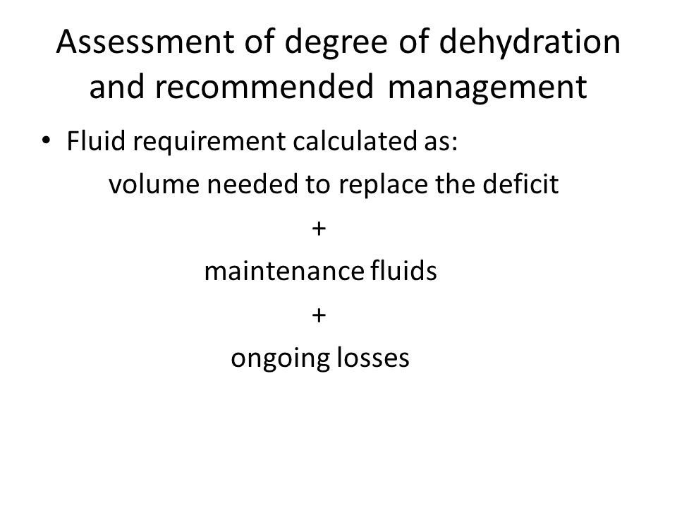 Assessment of degree of dehydration and recommended management Fluid requirement calculated as: volume needed to replace the deficit + maintenance fluids + ongoing losses