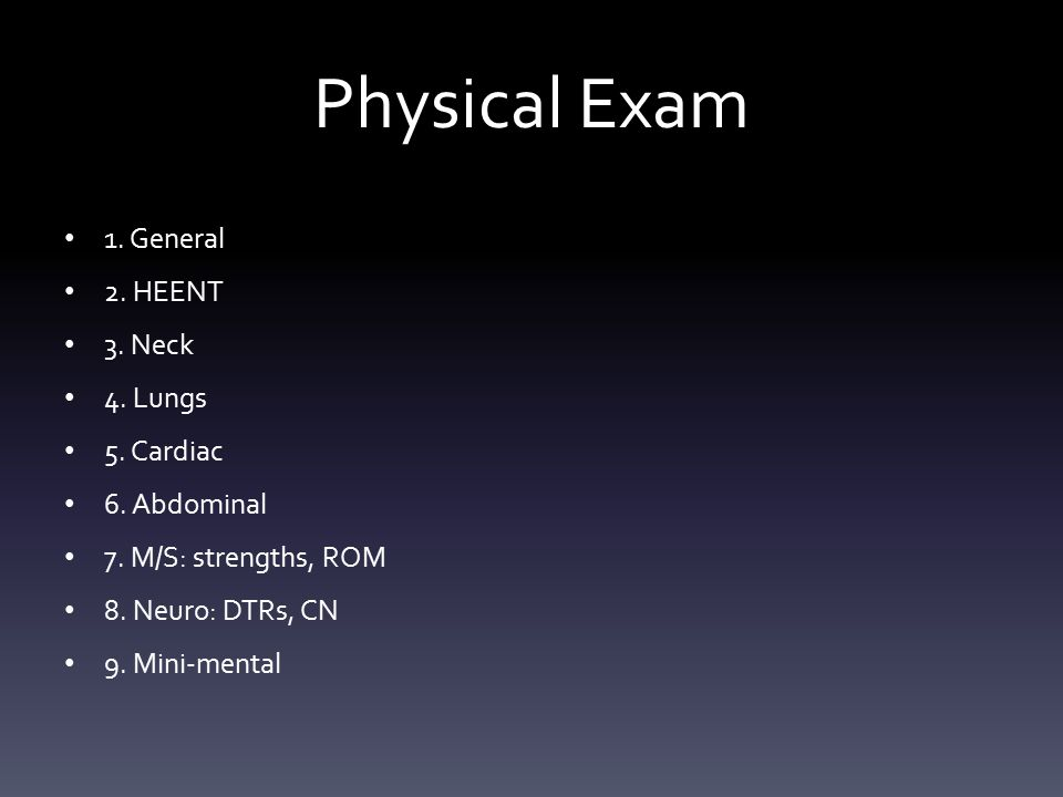 Physical Exam 1. General 2. HEENT 3. Neck 4. Lungs 5. Cardiac 6. Abdominal 7. M/S: strengths, ROM 8. Neuro: DTRs, CN 9. Mini-mental
