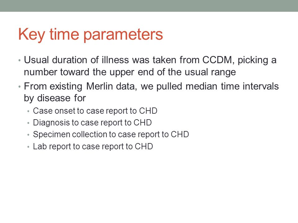 Key time parameters Usual duration of illness was taken from CCDM, picking a number toward the upper end of the usual range From existing Merlin data, we pulled median time intervals by disease for Case onset to case report to CHD Diagnosis to case report to CHD Specimen collection to case report to CHD Lab report to case report to CHD