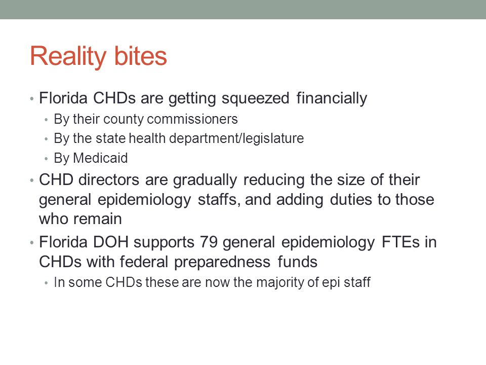 Reality bites Florida CHDs are getting squeezed financially By their county commissioners By the state health department/legislature By Medicaid CHD directors are gradually reducing the size of their general epidemiology staffs, and adding duties to those who remain Florida DOH supports 79 general epidemiology FTEs in CHDs with federal preparedness funds In some CHDs these are now the majority of epi staff